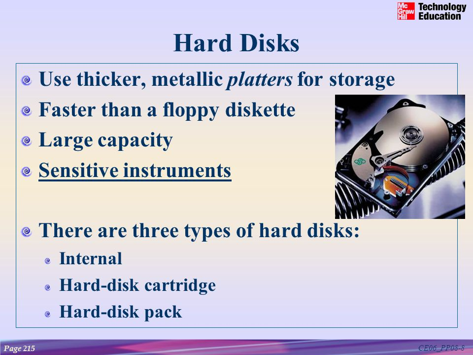 CE06_PP08-8 Hard Disks Use thicker, metallic platters for storage Faster than a floppy diskette Large capacity Sensitive instruments There are three t