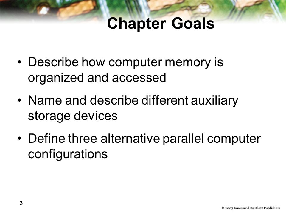 3 Chapter Goals Describe how computer memory is organized and accessed Name and describe different auxiliary storage devices Define three alternative parallel computer configurations