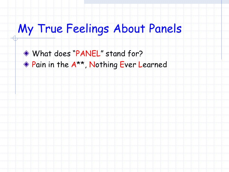 My True Feelings About Panels What does PANEL stand for? Pain in the A**, Nothing Ever Learned