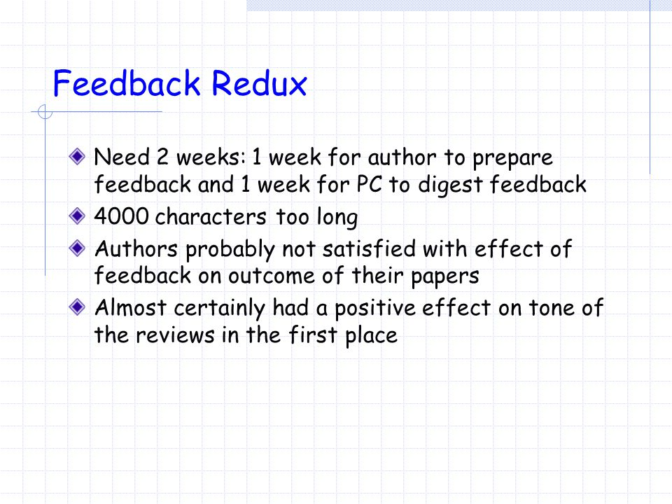 Feedback Redux Need 2 weeks: 1 week for author to prepare feedback and 1 week for PC to digest feedback 4000 characters too long Authors probably not