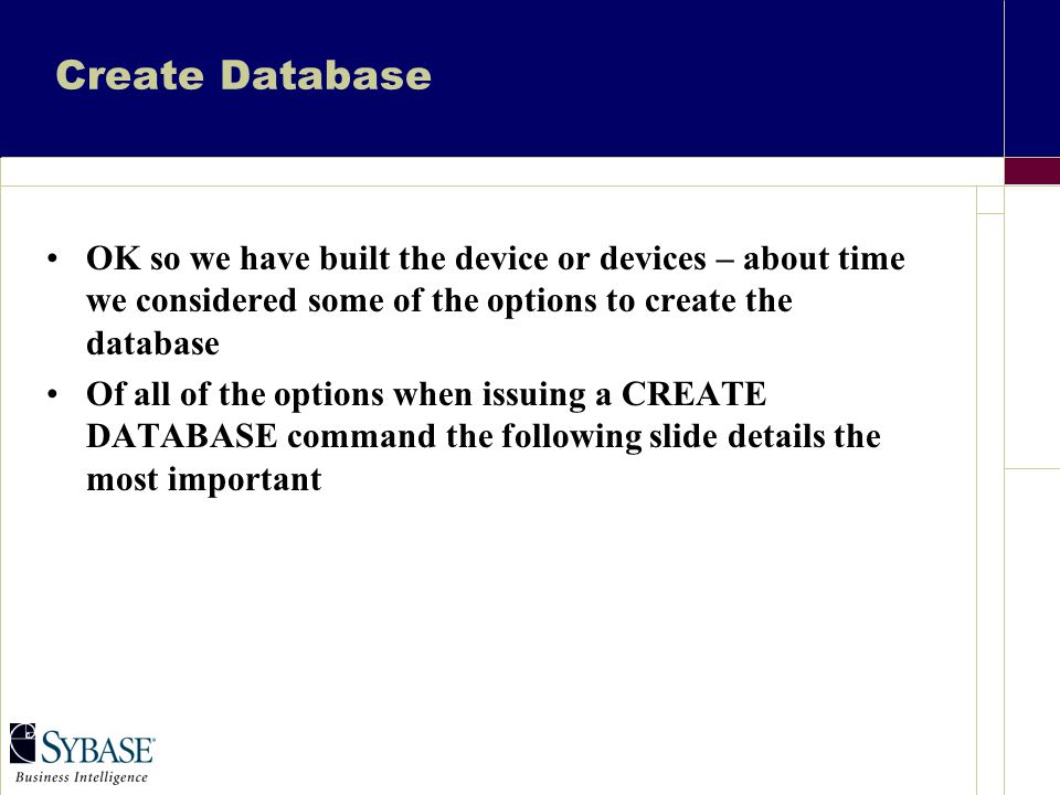 Create Database OK so we have built the device or devices – about time we considered some of the options to create the database Of all of the options when issuing a CREATE DATABASE command the following slide details the most important