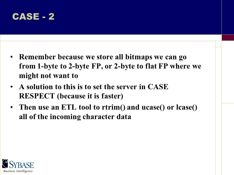 CASE - 2 Remember because we store all bitmaps we can go from 1-byte to 2-byte FP, or 2-byte to flat FP where we might not want to A solution to this is to set the server in CASE RESPECT (because it is faster) Then use an ETL tool to rtrim() and ucase() or lcase() all of the incoming character data