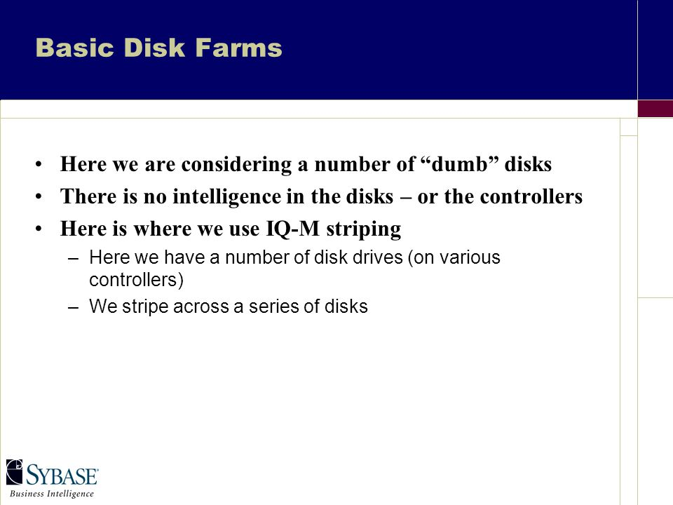 Basic Disk Farms Here we are considering a number of dumb disks There is no intelligence in the disks – or the controllers Here is where we use IQ-M striping –Here we have a number of disk drives (on various controllers) –We stripe across a series of disks