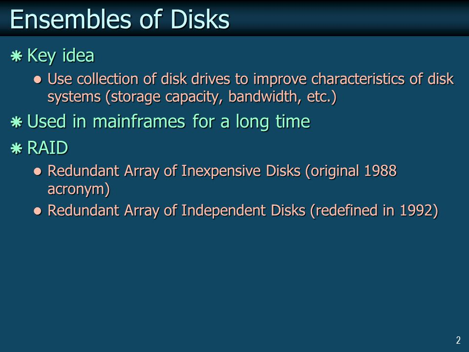 2 Ensembles of Disks Key idea Key idea Use collection of disk drives to improve characteristics of disk systems (storage capacity, bandwidth, etc.) Use collection of disk drives to improve characteristics of disk systems (storage capacity, bandwidth, etc.) Used in mainframes for a long time Used in mainframes for a long time RAID RAID Redundant Array of Inexpensive Disks (original 1988 acronym) Redundant Array of Inexpensive Disks (original 1988 acronym) Redundant Array of Independent Disks (redefined in 1992) Redundant Array of Independent Disks (redefined in 1992)
