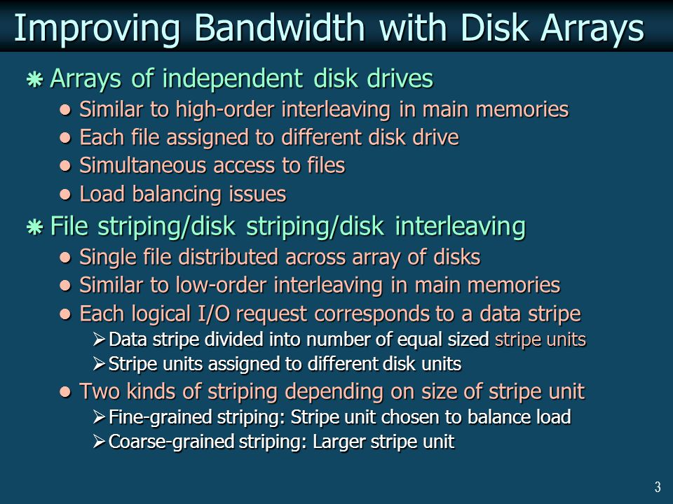 3 Improving Bandwidth with Disk Arrays Arrays of independent disk drives Arrays of independent disk drives Similar to high-order interleaving in main memories Similar to high-order interleaving in main memories Each file assigned to different disk drive Each file assigned to different disk drive Simultaneous access to files Simultaneous access to files Load balancing issues Load balancing issues File striping/disk striping/disk interleaving File striping/disk striping/disk interleaving Single file distributed across array of disks Single file distributed across array of disks Similar to low-order interleaving in main memories Similar to low-order interleaving in main memories Each logical I/O request corresponds to a data stripe Each logical I/O request corresponds to a data stripe Data stripe divided into number of equal sized stripe units Data stripe divided into number of equal sized stripe units Stripe units assigned to different disk units Stripe units assigned to different disk units Two kinds of striping depending on size of stripe unit Two kinds of striping depending on size of stripe unit Fine-grained striping: Stripe unit chosen to balance load Fine-grained striping: Stripe unit chosen to balance load Coarse-grained striping: Larger stripe unit Coarse-grained striping: Larger stripe unit