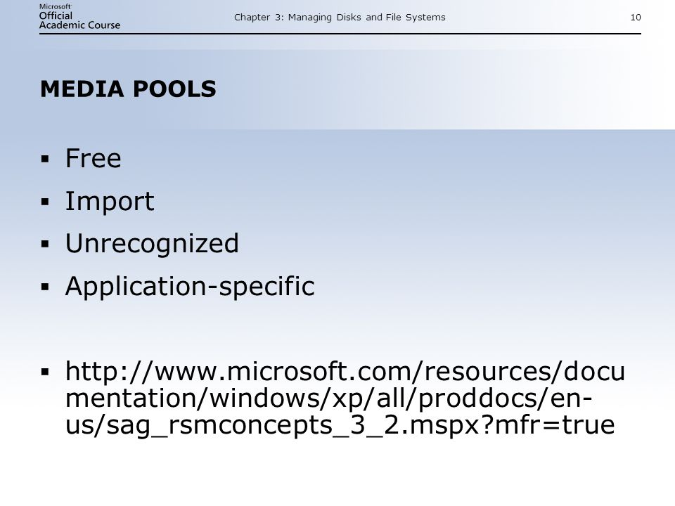 Chapter 3: Managing Disks and File Systems10 MEDIA POOLS Free Import Unrecognized Application-specific http://www.microsoft.com/resources/docu mentation/windows/xp/all/proddocs/en- us/sag_rsmconcepts_3_2.mspx mfr=true Free Import Unrecognized Application-specific http://www.microsoft.com/resources/docu mentation/windows/xp/all/proddocs/en- us/sag_rsmconcepts_3_2.mspx mfr=true