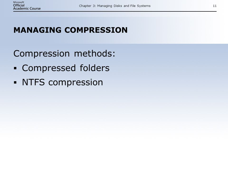Chapter 3: Managing Disks and File Systems11 MANAGING COMPRESSION Compression methods: Compressed folders NTFS compression Compression methods: Compressed folders NTFS compression