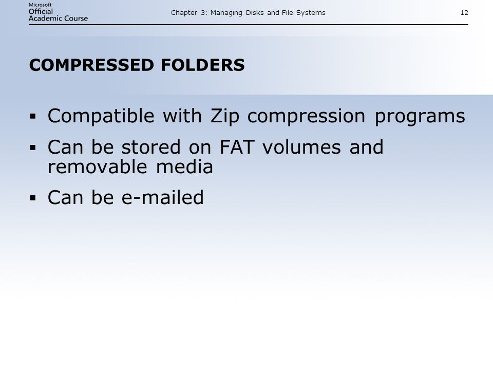 Chapter 3: Managing Disks and File Systems12 COMPRESSED FOLDERS Compatible with Zip compression programs Can be stored on FAT volumes and removable media Can be  ed Compatible with Zip compression programs Can be stored on FAT volumes and removable media Can be  ed
