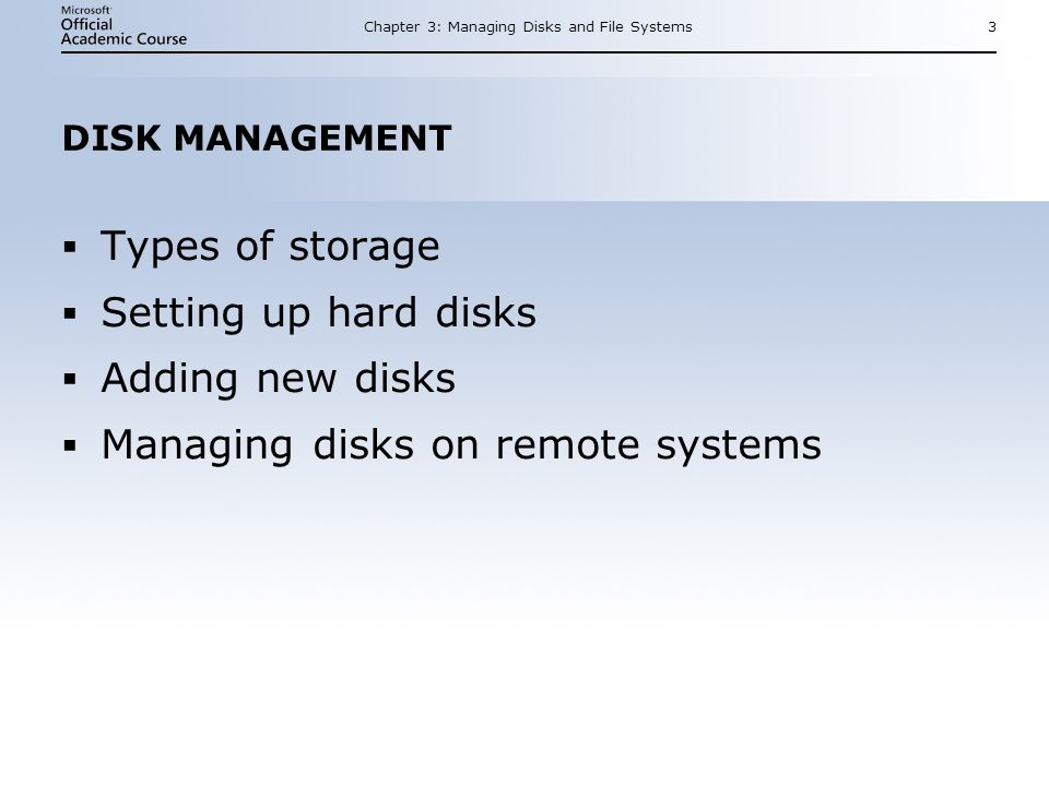 Chapter 3: Managing Disks and File Systems3 DISK MANAGEMENT Types of storage Setting up hard disks Adding new disks Managing disks on remote systems Types of storage Setting up hard disks Adding new disks Managing disks on remote systems