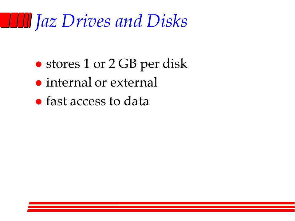 Jaz Drives and Disks l stores 1 or 2 GB per disk l internal or external l fast access to data