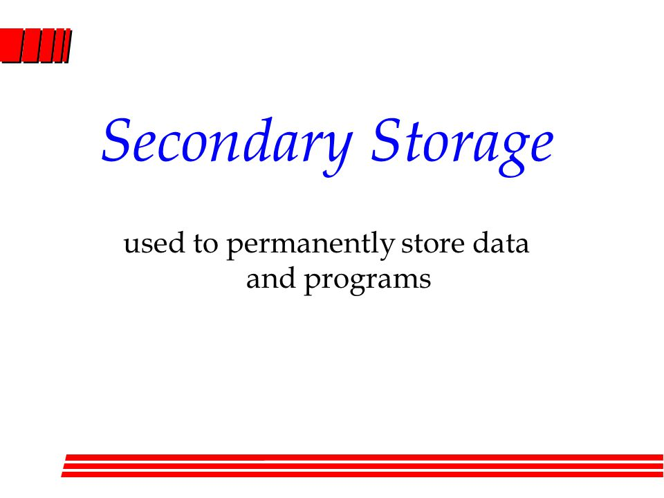 Secondary Storage used to permanently store data and programs