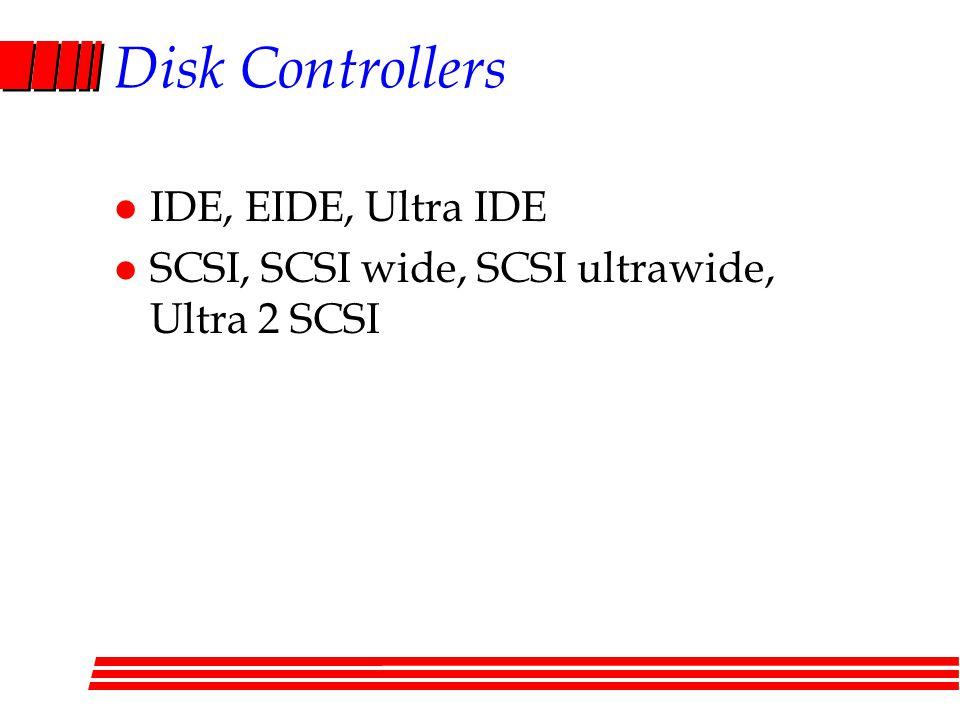 Disk Controllers l IDE, EIDE, Ultra IDE l SCSI, SCSI wide, SCSI ultrawide, Ultra 2 SCSI