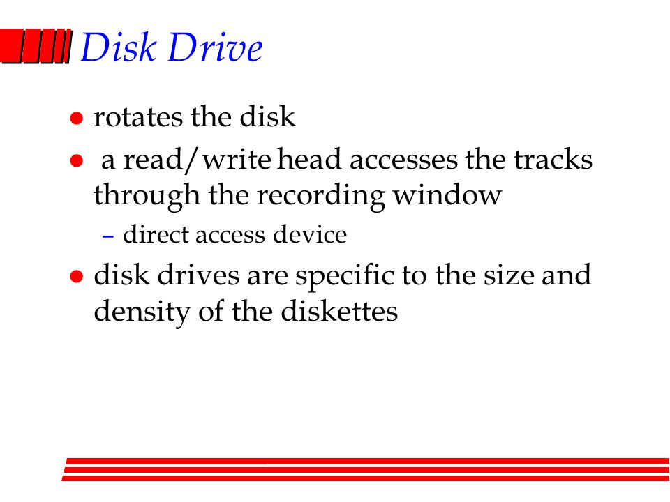 Disk Drive l rotates the disk l a read/write head accesses the tracks through the recording window –direct access device l disk drives are specific to the size and density of the diskettes