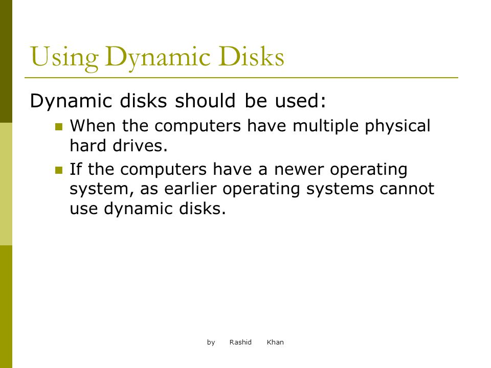 by Rashid Khan Using Dynamic Disks Dynamic disks should be used: When the computers have multiple physical hard drives.