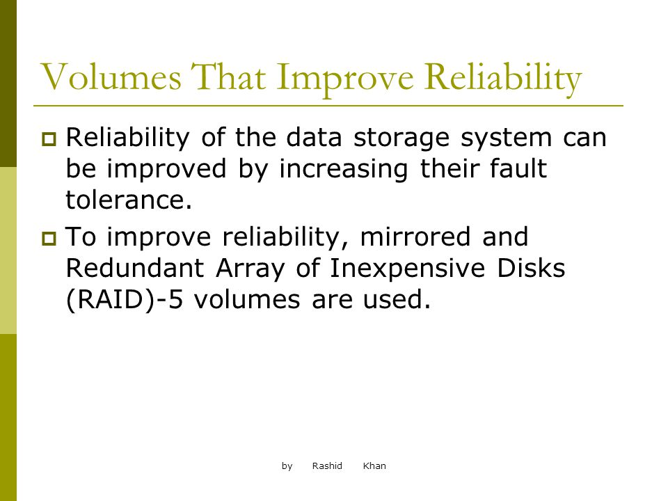 by Rashid Khan Volumes That Improve Reliability Reliability of the data storage system can be improved by increasing their fault tolerance.