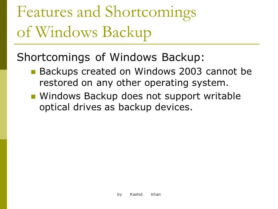 by Rashid Khan Features and Shortcomings of Windows Backup Shortcomings of Windows Backup: Backups created on Windows 2003 cannot be restored on any other operating system.