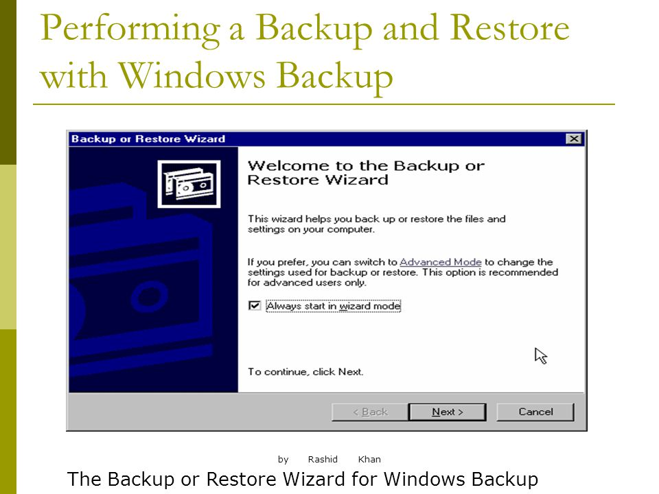 by Rashid Khan Performing a Backup and Restore with Windows Backup The Backup or Restore Wizard for Windows Backup