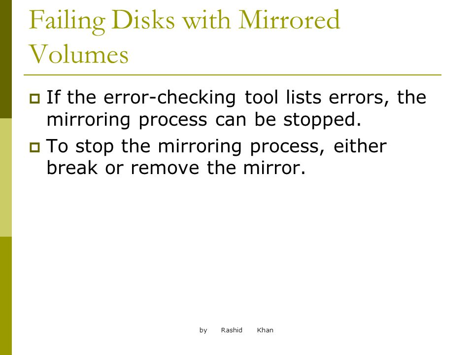 by Rashid Khan Failing Disks with Mirrored Volumes If the error-checking tool lists errors, the mirroring process can be stopped.
