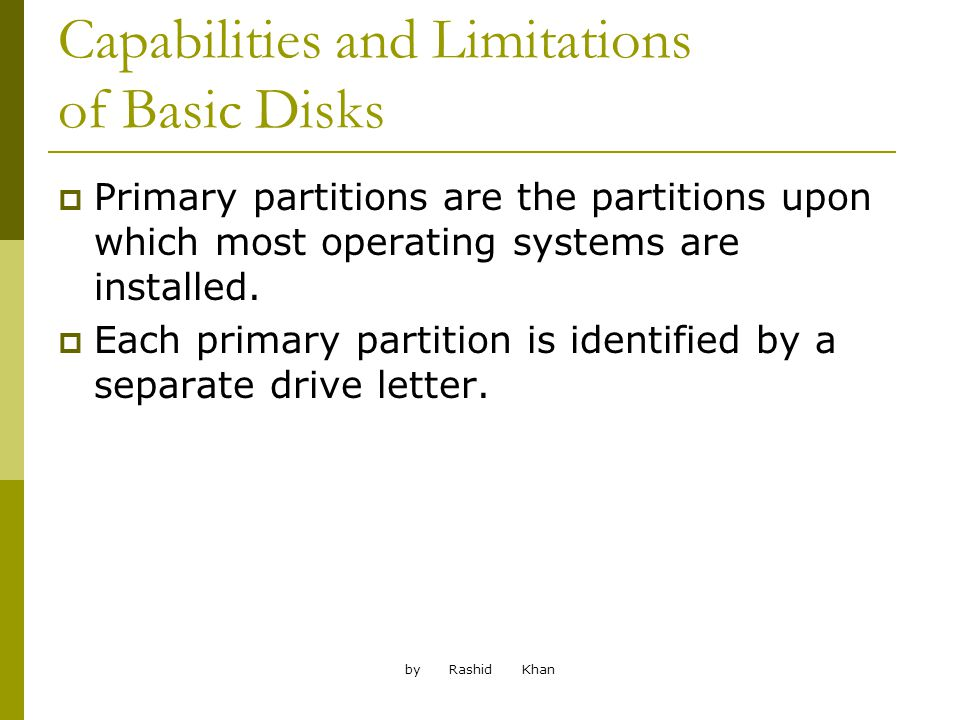 by Rashid Khan Capabilities and Limitations of Basic Disks Primary partitions are the partitions upon which most operating systems are installed.
