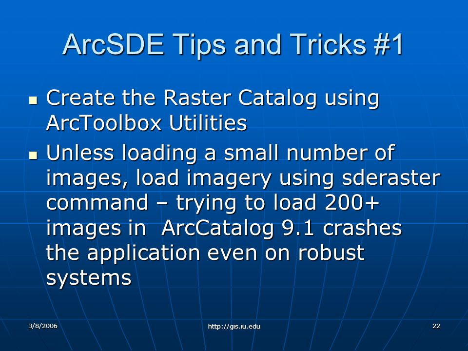 3/8/2006 http://gis.iu.edu 22 ArcSDE Tips and Tricks #1 Create the Raster Catalog using ArcToolbox Utilities Create the Raster Catalog using ArcToolbox Utilities Unless loading a small number of images, load imagery using sderaster command – trying to load 200+ images in ArcCatalog 9.1 crashes the application even on robust systems Unless loading a small number of images, load imagery using sderaster command – trying to load 200+ images in ArcCatalog 9.1 crashes the application even on robust systems