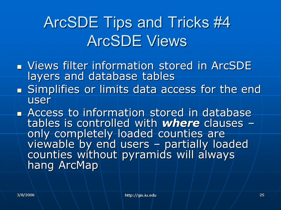 3/8/2006 http://gis.iu.edu 25 ArcSDE Tips and Tricks #4 ArcSDE Views Views filter information stored in ArcSDE layers and database tables Views filter information stored in ArcSDE layers and database tables Simplifies or limits data access for the end user Simplifies or limits data access for the end user Access to information stored in database tables is controlled with where clauses – only completely loaded counties are viewable by end users – partially loaded counties without pyramids will always hang ArcMap Access to information stored in database tables is controlled with where clauses – only completely loaded counties are viewable by end users – partially loaded counties without pyramids will always hang ArcMap