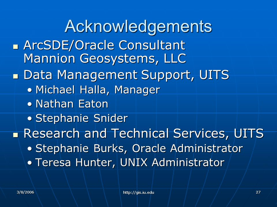 3/8/2006 http://gis.iu.edu 27 Acknowledgements ArcSDE/Oracle Consultant Mannion Geosystems, LLC ArcSDE/Oracle Consultant Mannion Geosystems, LLC Data Management Support, UITS Data Management Support, UITS Michael Halla, ManagerMichael Halla, Manager Nathan EatonNathan Eaton Stephanie SniderStephanie Snider Research and Technical Services, UITS Research and Technical Services, UITS Stephanie Burks, Oracle AdministratorStephanie Burks, Oracle Administrator Teresa Hunter, UNIX AdministratorTeresa Hunter, UNIX Administrator
