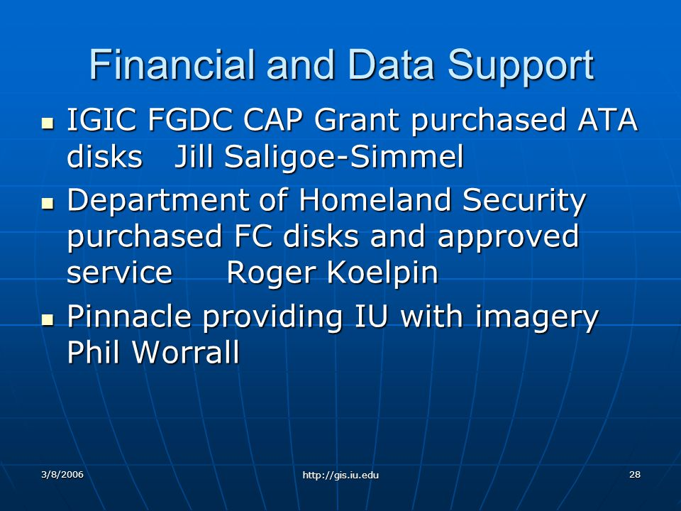 3/8/2006 http://gis.iu.edu 28 Financial and Data Support IGIC FGDC CAP Grant purchased ATA disks Jill Saligoe-Simmel IGIC FGDC CAP Grant purchased ATA disks Jill Saligoe-Simmel Department of Homeland Security purchased FC disks and approved service Roger Koelpin Department of Homeland Security purchased FC disks and approved service Roger Koelpin Pinnacle providing IU with imagery Phil Worrall Pinnacle providing IU with imagery Phil Worrall