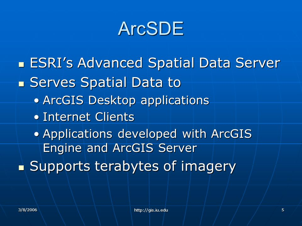 3/8/2006 http://gis.iu.edu 5 ArcSDE ESRIs Advanced Spatial Data Server ESRIs Advanced Spatial Data Server Serves Spatial Data to Serves Spatial Data to ArcGIS Desktop applicationsArcGIS Desktop applications Internet ClientsInternet Clients Applications developed with ArcGIS Engine and ArcGIS ServerApplications developed with ArcGIS Engine and ArcGIS Server Supports terabytes of imagery Supports terabytes of imagery