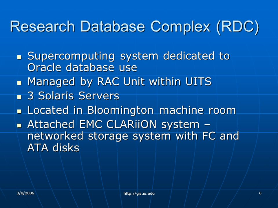 3/8/2006 http://gis.iu.edu 6 Research Database Complex (RDC) Supercomputing system dedicated to Oracle database use Supercomputing system dedicated to Oracle database use Managed by RAC Unit within UITS Managed by RAC Unit within UITS 3 Solaris Servers 3 Solaris Servers Located in Bloomington machine room Located in Bloomington machine room Attached EMC CLARiiON system – networked storage system with FC and ATA disks Attached EMC CLARiiON system – networked storage system with FC and ATA disks