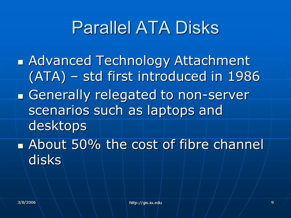 3/8/2006 http://gis.iu.edu 9 Parallel ATA Disks Advanced Technology Attachment (ATA) – std first introduced in 1986 Advanced Technology Attachment (ATA) – std first introduced in 1986 Generally relegated to non-server scenarios such as laptops and desktops Generally relegated to non-server scenarios such as laptops and desktops About 50% the cost of fibre channel disks About 50% the cost of fibre channel disks