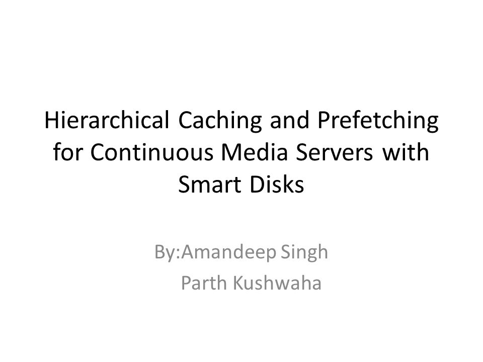 Hierarchical Caching and Prefetching for Continuous Media Servers with Smart Disks By:Amandeep Singh Parth Kushwaha