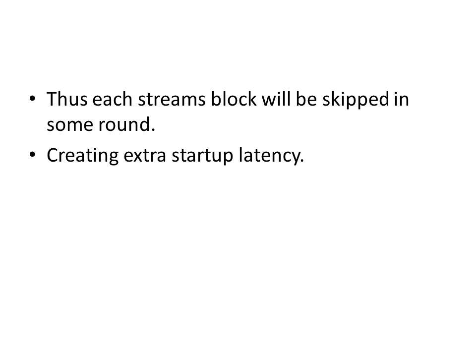 Thus each streams block will be skipped in some round. Creating extra startup latency.
