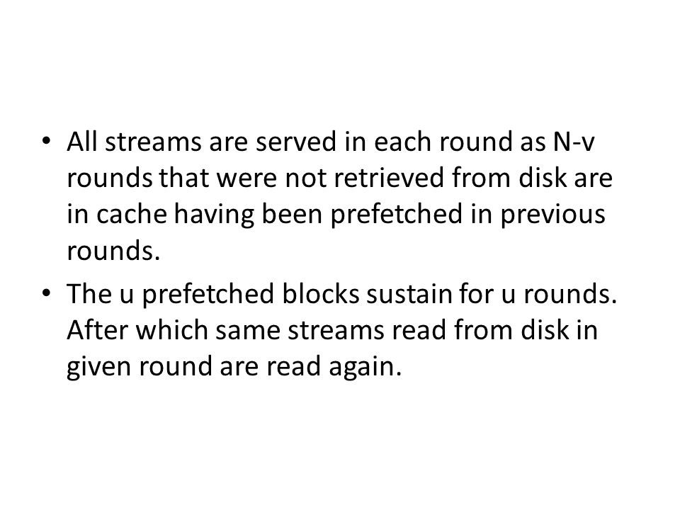 All streams are served in each round as N-v rounds that were not retrieved from disk are in cache having been prefetched in previous rounds.