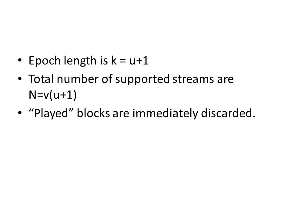 Epoch length is k = u+1 Total number of supported streams are N=v(u+1) Played blocks are immediately discarded.