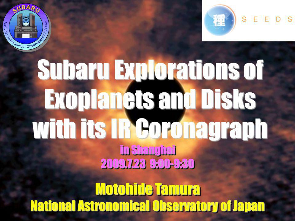 Subaru Explorations of Exoplanets and Disks with its IR Coronagraph in Shanghai :00-9:30 Motohide Tamura National Astronomical Observatory of Japan in Shanghai :00-9:30 Motohide Tamura National Astronomical Observatory of Japan