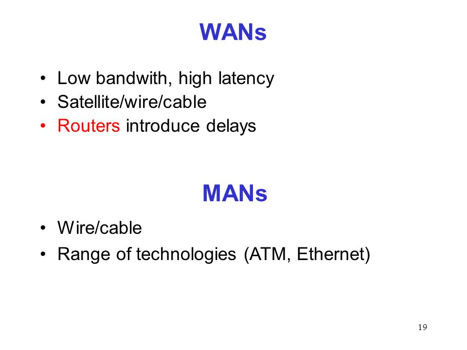 19 WANs Low bandwith, high latency Satellite/wire/cable Routers introduce delays MANs Wire/cable Range of technologies (ATM, Ethernet)