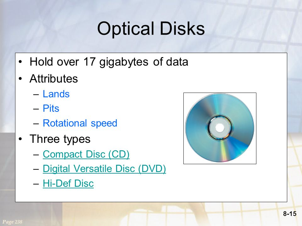 8-15 Optical Disks Hold over 17 gigabytes of data Attributes –Lands –Pits –Rotational speed Three types –Compact Disc (CD)Compact Disc (CD) –Digital Versatile Disc (DVD)Digital Versatile Disc (DVD) –Hi-Def DiscHi-Def Disc Page 238