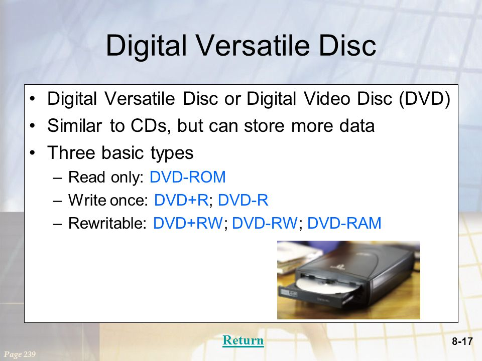 8-17 Digital Versatile Disc Digital Versatile Disc or Digital Video Disc (DVD) Similar to CDs, but can store more data Three basic types –Read only: DVD-ROM –Write once: DVD+R; DVD-R –Rewritable: DVD+RW; DVD-RW; DVD-RAM Page 239 Return