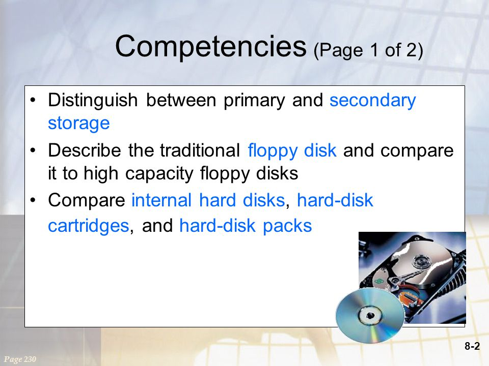 8-2 Competencies (Page 1 of 2) Distinguish between primary and secondary storage Describe the traditional floppy disk and compare it to high capacity floppy disks Compare internal hard disks, hard-disk cartridges, and hard-disk packs Page 230