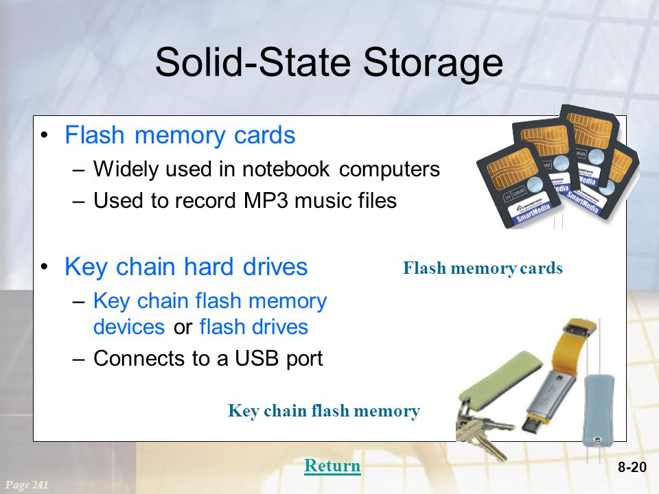 8-20 Solid-State Storage Flash memory cards –Widely used in notebook computers –Used to record MP3 music files Key chain hard drives –Key chain flash memory devices or flash drives –Connects to a USB port Page 241 Return Key chain flash memory Flash memory cards