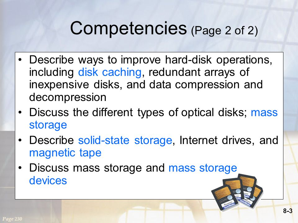 8-3 Competencies (Page 2 of 2) Describe ways to improve hard-disk operations, including disk caching, redundant arrays of inexpensive disks, and data compression and decompression Discuss the different types of optical disks; mass storage Describe solid-state storage, Internet drives, and magnetic tape Discuss mass storage and mass storage devices Page 230