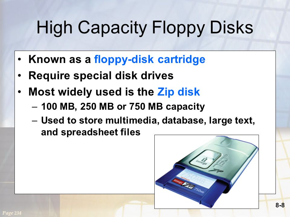 8-8 High Capacity Floppy Disks Known as a floppy-disk cartridge Require special disk drives Most widely used is the Zip disk –100 MB, 250 MB or 750 MB capacity –Used to store multimedia, database, large text, and spreadsheet files Page 234
