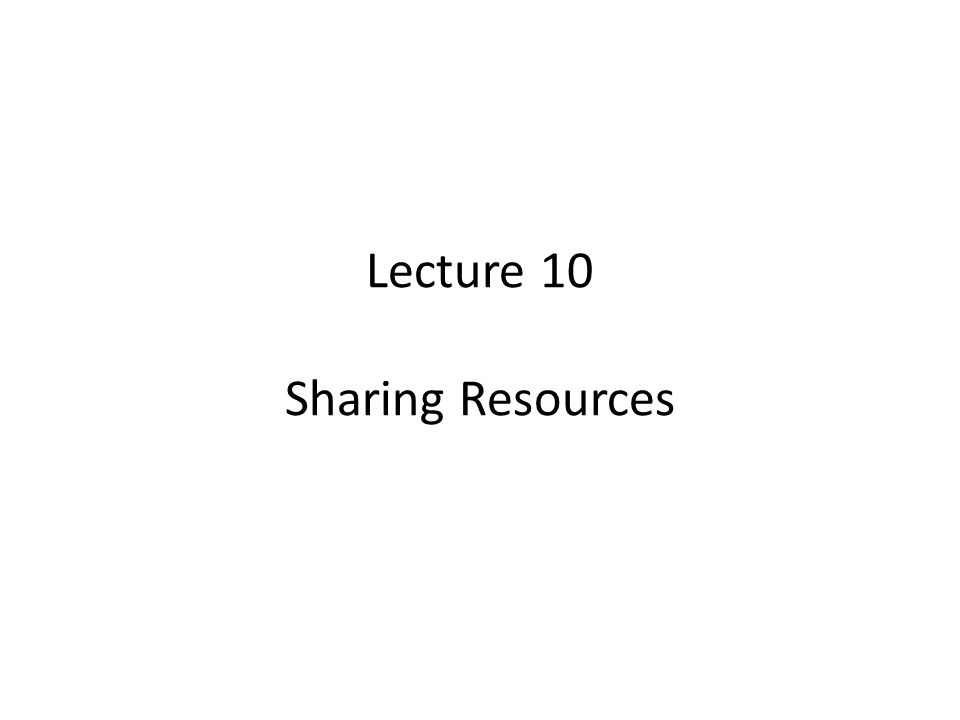 Lecture 10 Sharing Resources
