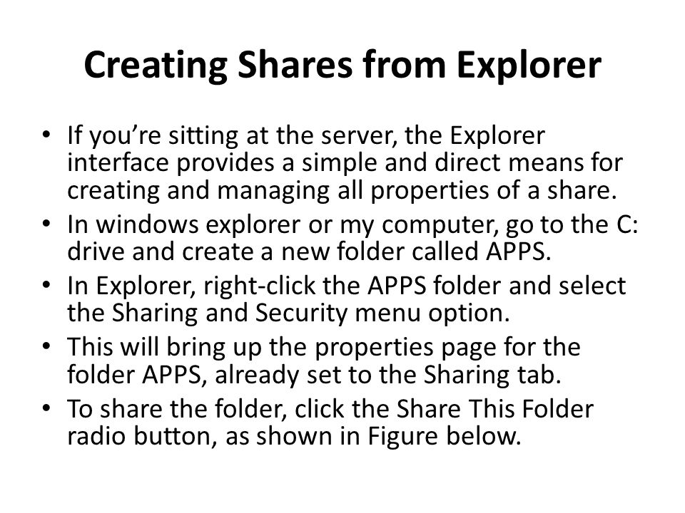 Creating Shares from Explorer If youre sitting at the server, the Explorer interface provides a simple and direct means for creating and managing all properties of a share.