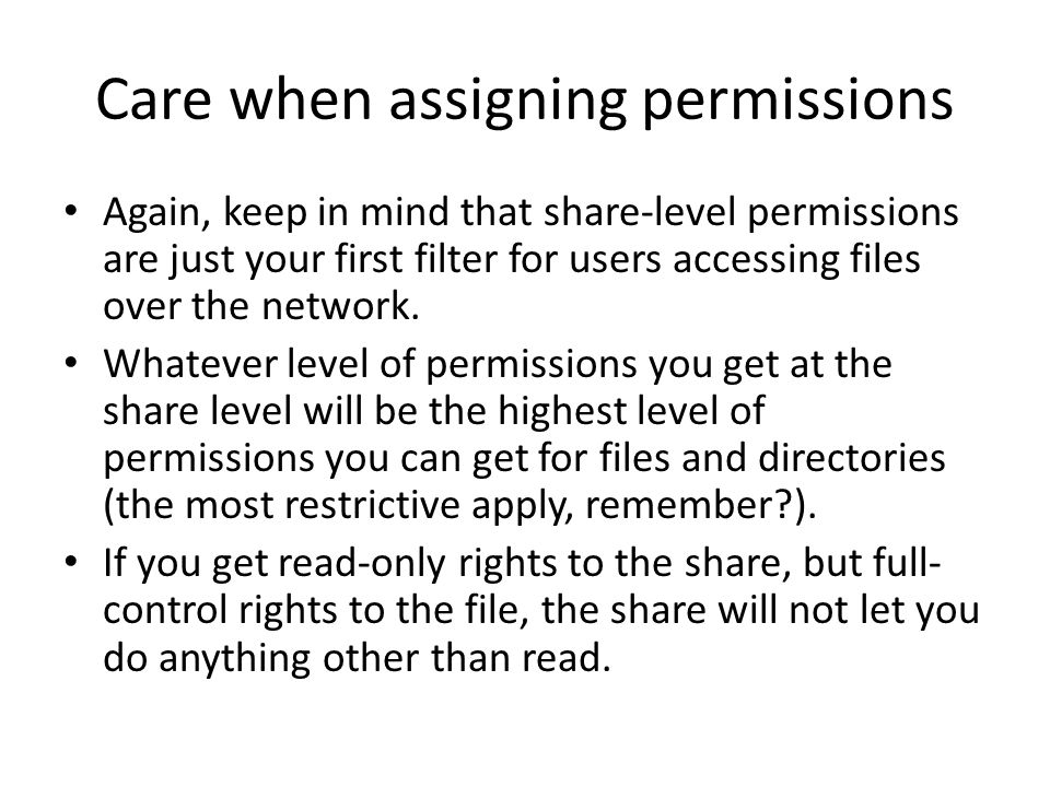 Care when assigning permissions Again, keep in mind that share-level permissions are just your first filter for users accessing files over the network.