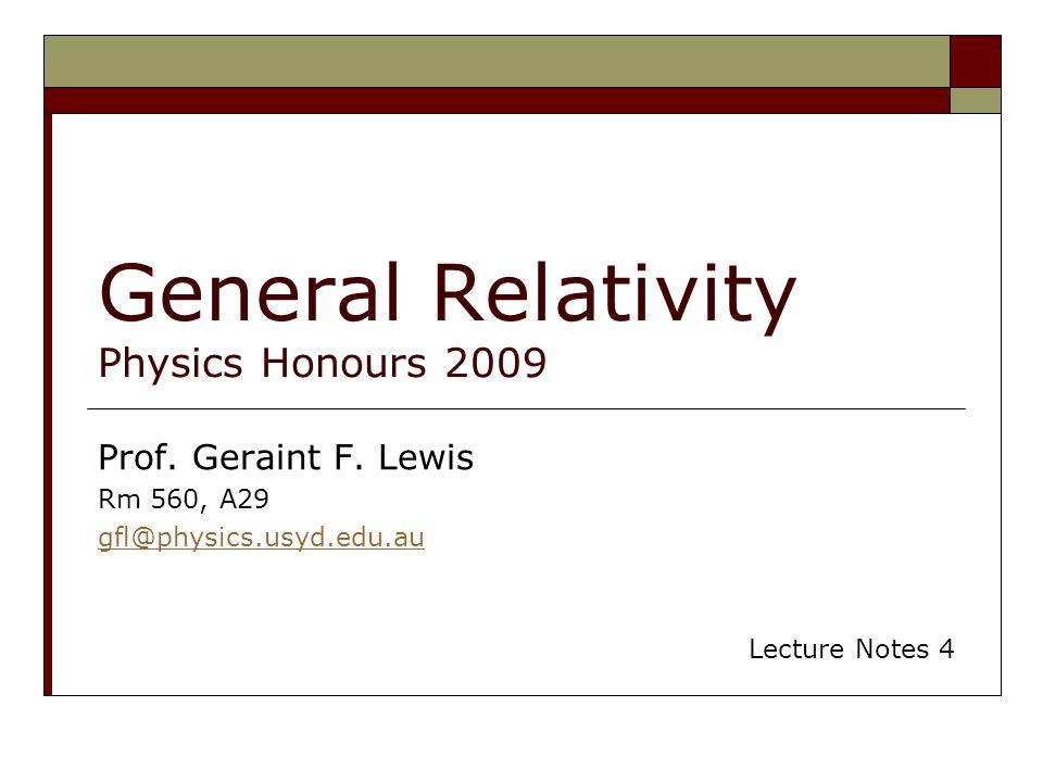 General Relativity Physics Honours 2009 Prof. Geraint F. Lewis Rm 560, A29 gfl@physics.usyd.edu.au Lecture Notes 4