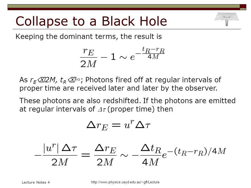 http://www.physics.usyd.edu.au/~gfl/Lecture Lecture Notes 4 Collapse to a Black Hole Keeping the dominant terms, the result is As r E 2M, t R ; Photons fired off at regular intervals of proper time are received later and later by the observer.