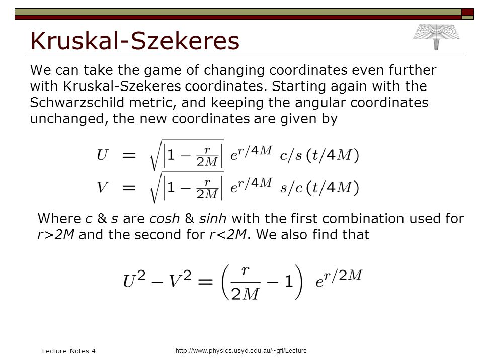 http://www.physics.usyd.edu.au/~gfl/Lecture Lecture Notes 4 Kruskal-Szekeres We can take the game of changing coordinates even further with Kruskal-Szekeres coordinates.