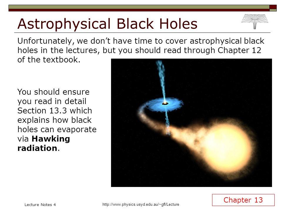 http://www.physics.usyd.edu.au/~gfl/Lecture Lecture Notes 4 Astrophysical Black Holes Unfortunately, we dont have time to cover astrophysical black ho
