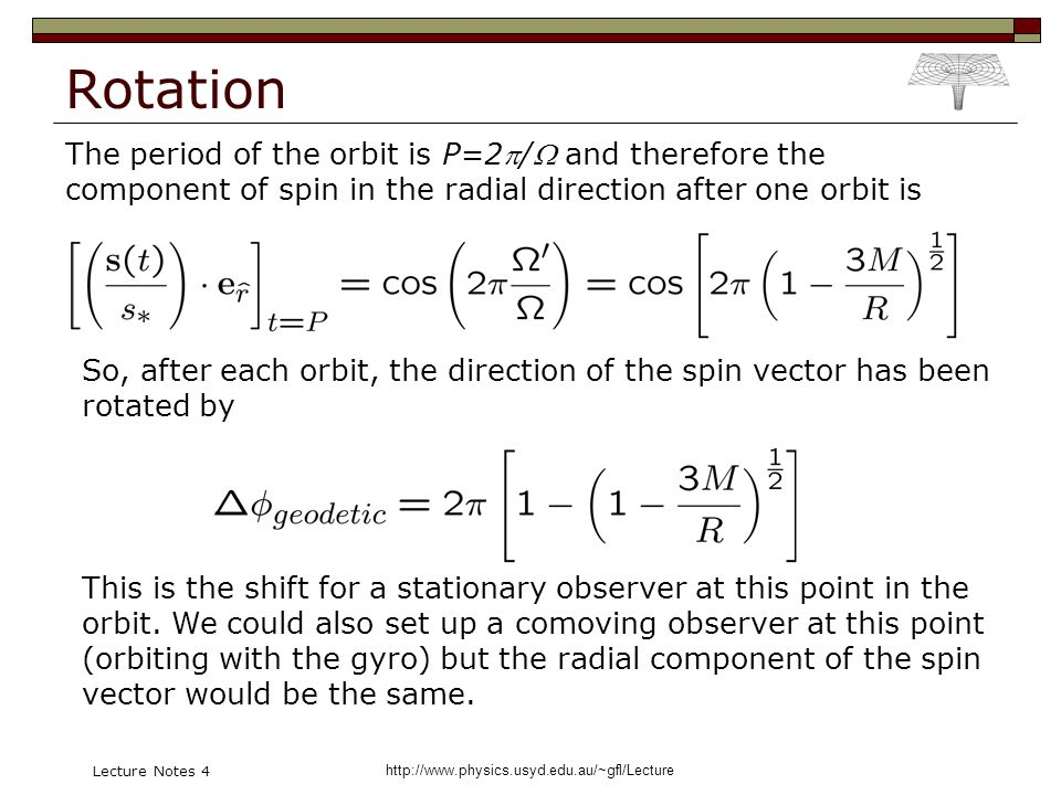 http://www.physics.usyd.edu.au/~gfl/Lecture Lecture Notes 4 Rotation The period of the orbit is P=2/ and therefore the component of spin in the radial direction after one orbit is So, after each orbit, the direction of the spin vector has been rotated by This is the shift for a stationary observer at this point in the orbit.